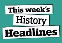 This Weeks History Headlines